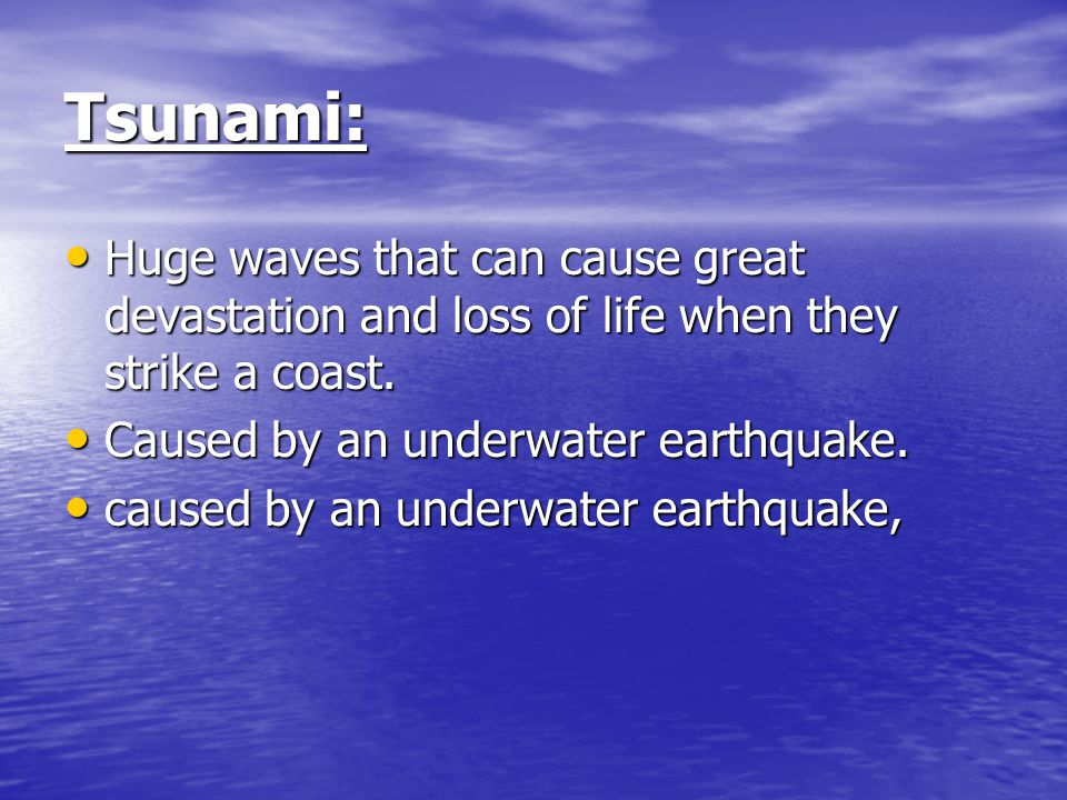 Tsunami: Huge waves that can cause great devastation and loss of life when they strike a coast. Caused by an underwater earthquake.