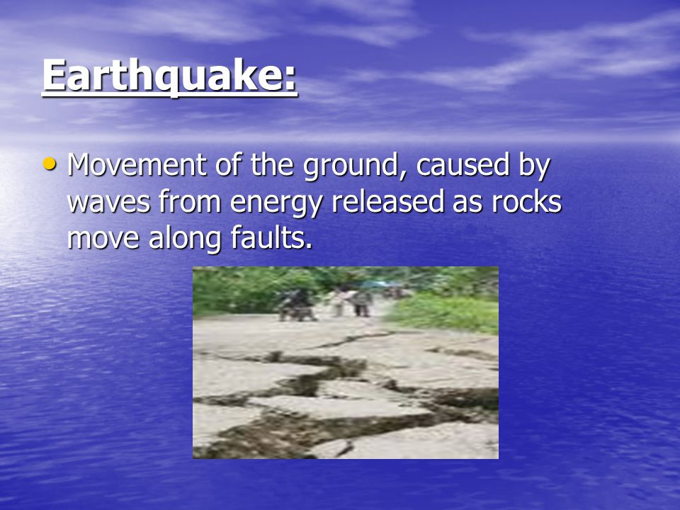 Earthquake: Movement of the ground, caused by waves from energy released as rocks move along faults.