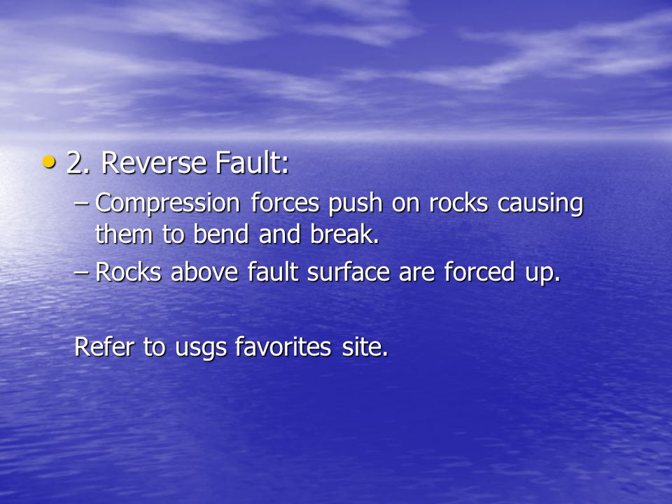2. Reverse Fault: Compression forces push on rocks causing them to bend and break. Rocks above fault surface are forced up.
