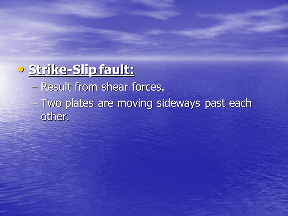 Strike-Slip fault: Result from shear forces.