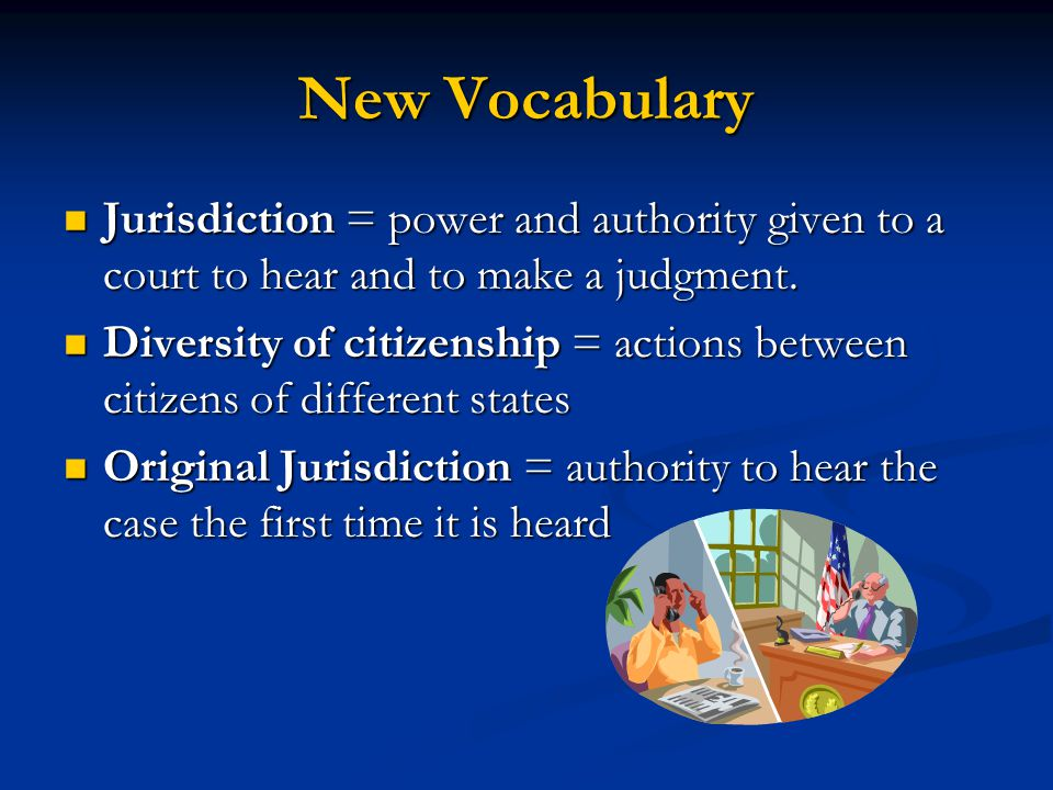 New Vocabulary Jurisdiction = power and authority given to a court to hear and to make a judgment.