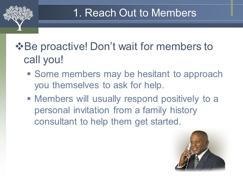 Be proactive! Don't wait for members to call you!
