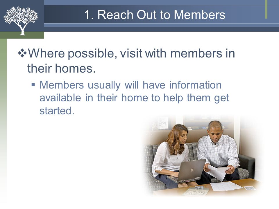 Where possible, visit with members in their homes.