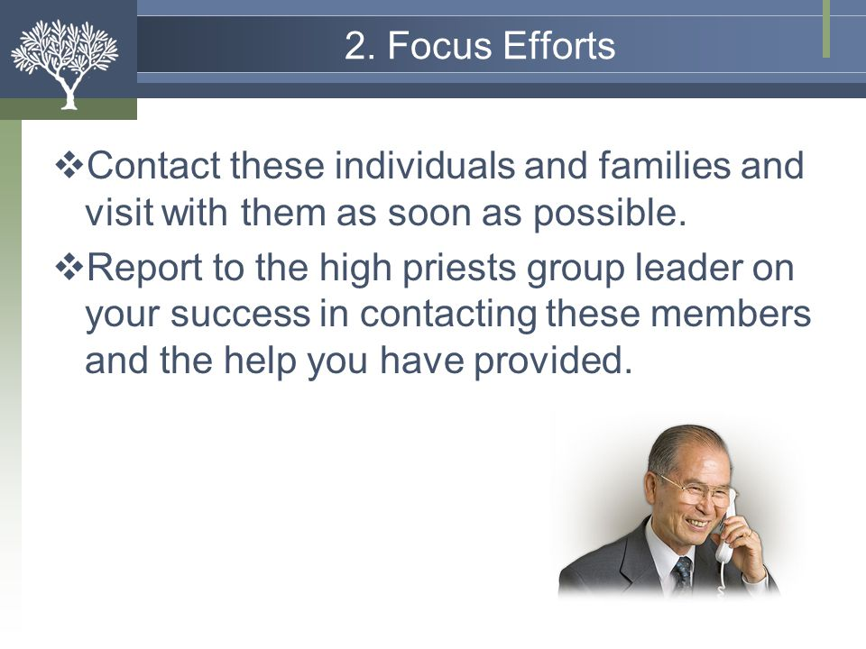 2. Focus Efforts Contact these individuals and families and visit with them as soon as possible.