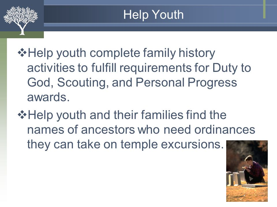 Help Youth Help youth complete family history activities to fulfill requirements for Duty to God, Scouting, and Personal Progress awards.