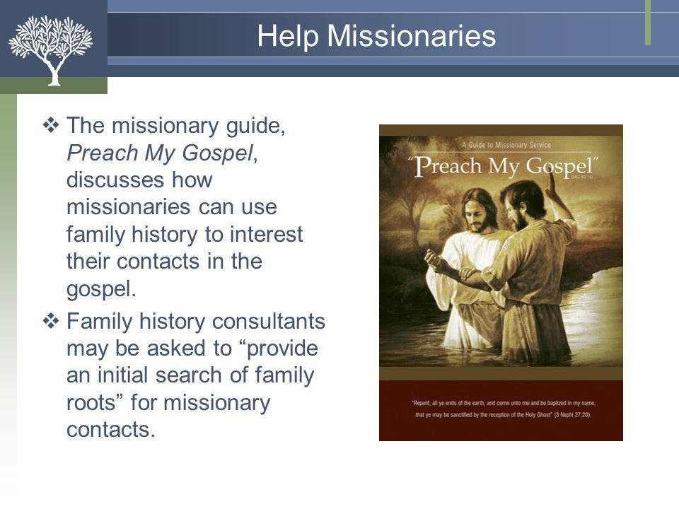 Help Missionaries The missionary guide, Preach My Gospel, discusses how missionaries can use family history to interest their contacts in the gospel.