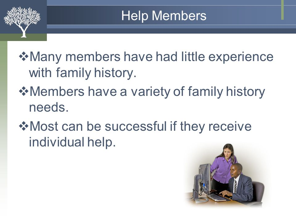 Help Members Many members have had little experience with family history. Members have a variety of family history needs.