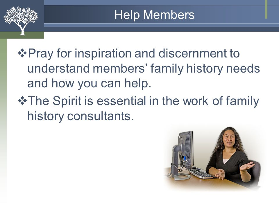 Help Members Pray for inspiration and discernment to understand members' family history needs and how you can help.
