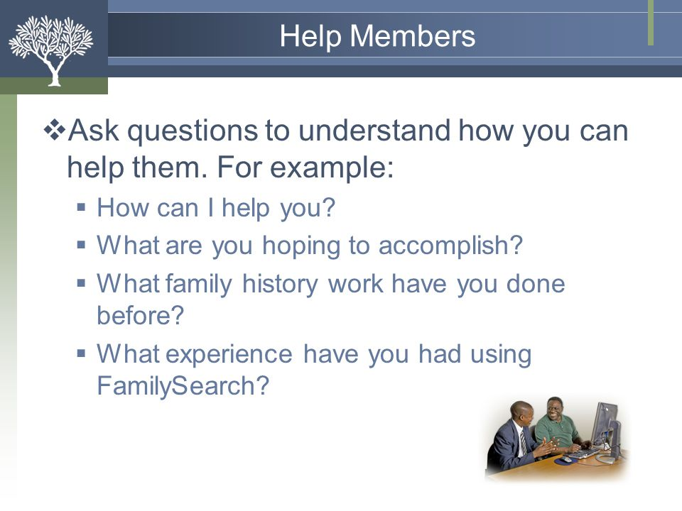 Ask questions to understand how you can help them. For example:
