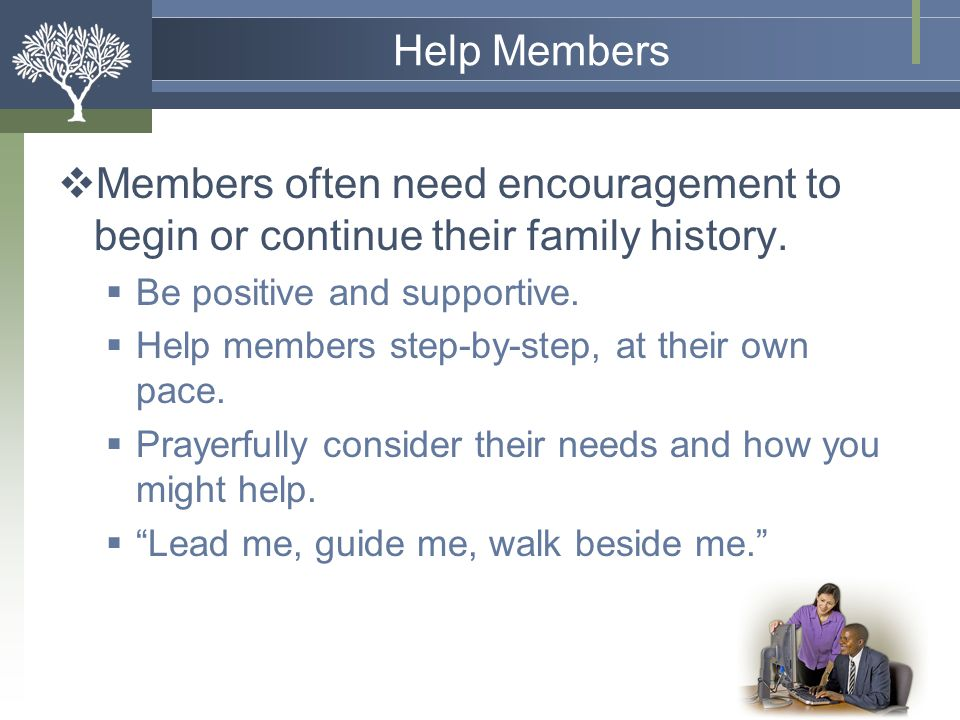 Help Members Members often need encouragement to begin or continue their family history. Be positive and supportive.