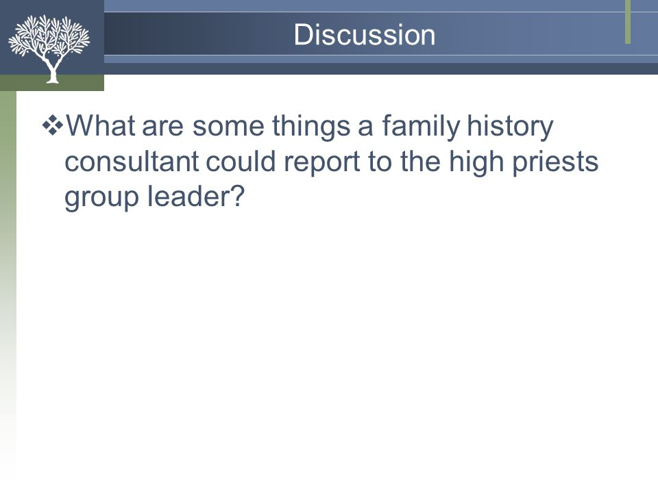 Discussion What are some things a family history consultant could report to the high priests group leader