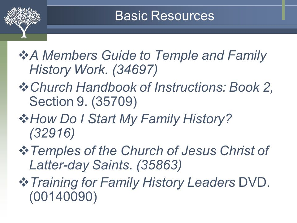 Basic Resources A Members Guide to Temple and Family History Work. (34697) Church Handbook of Instructions: Book 2, Section 9. (35709)