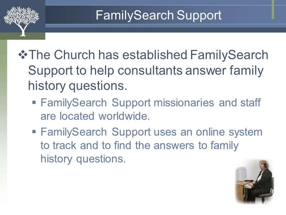 FamilySearch Support The Church has established FamilySearch Support to help consultants answer family history questions.