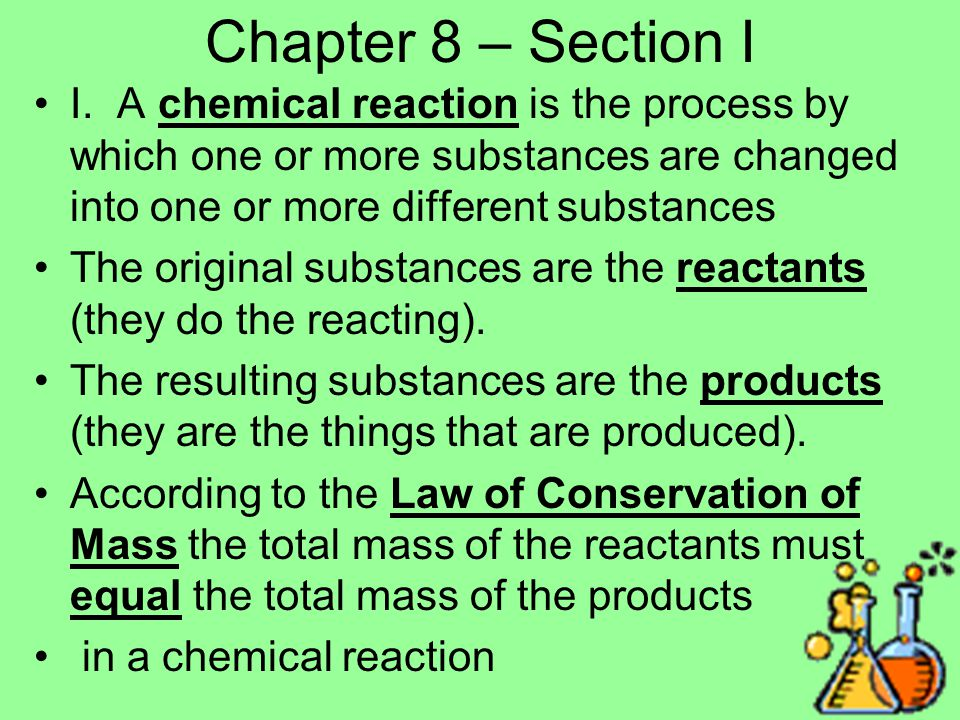 Chapter 8 – Section I I. A chemical reaction is the process by which one or more substances are changed into one or more different substances.