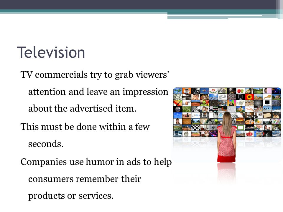 Television TV commercials try to grab viewers' attention and leave an impression about the advertised item.