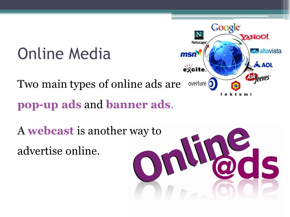 Online Media Two main types of online ads are pop-up ads and banner ads.