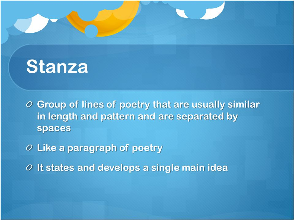 Stanza Group of lines of poetry that are usually similar in length and pattern and are separated by spaces.