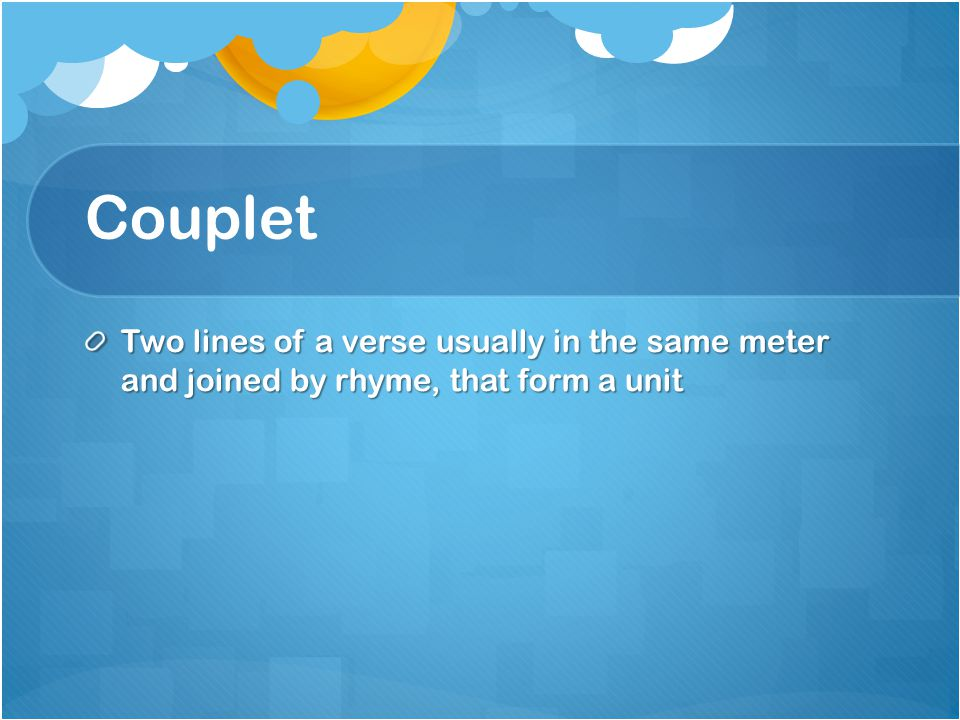 Couplet Two lines of a verse usually in the same meter and joined by rhyme, that form a unit