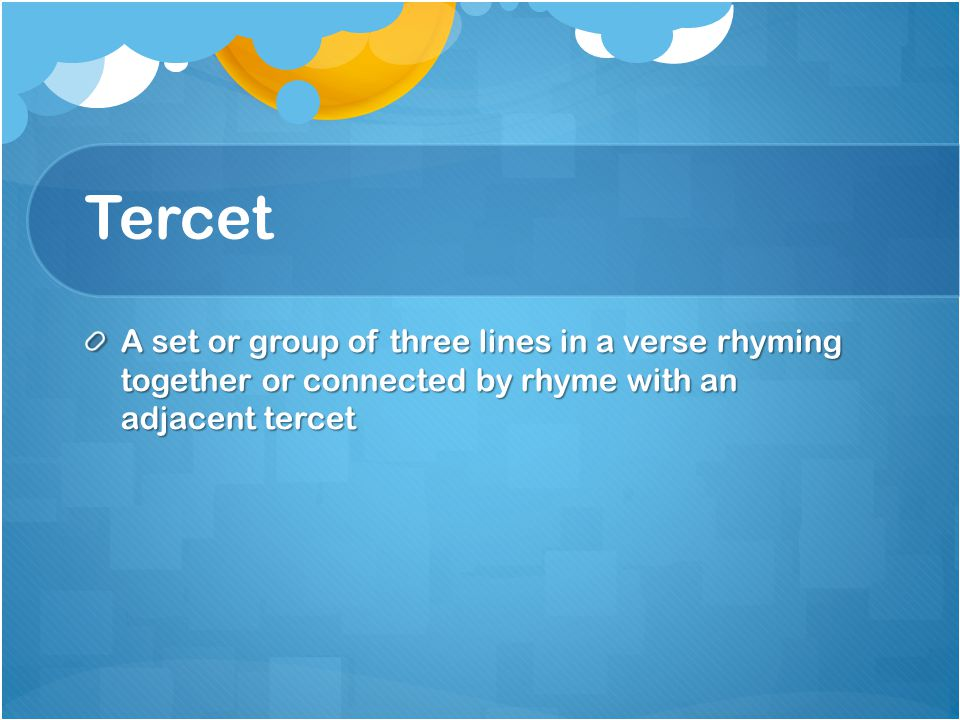Tercet A set or group of three lines in a verse rhyming together or connected by rhyme with an adjacent tercet.