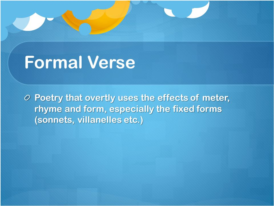 Formal Verse Poetry that overtly uses the effects of meter, rhyme and form, especially the fixed forms (sonnets, villanelles etc.)