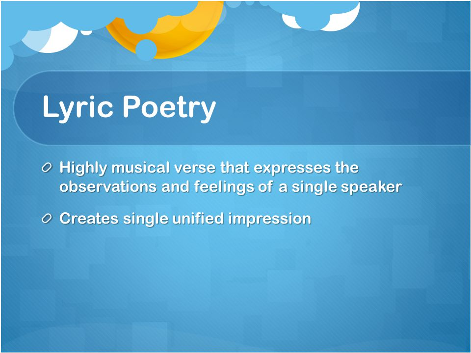 Lyric Poetry Highly musical verse that expresses the observations and feelings of a single speaker.