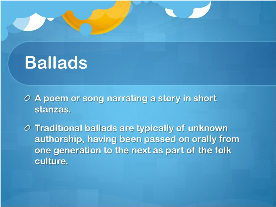 Ballads A poem or song narrating a story in short stanzas.