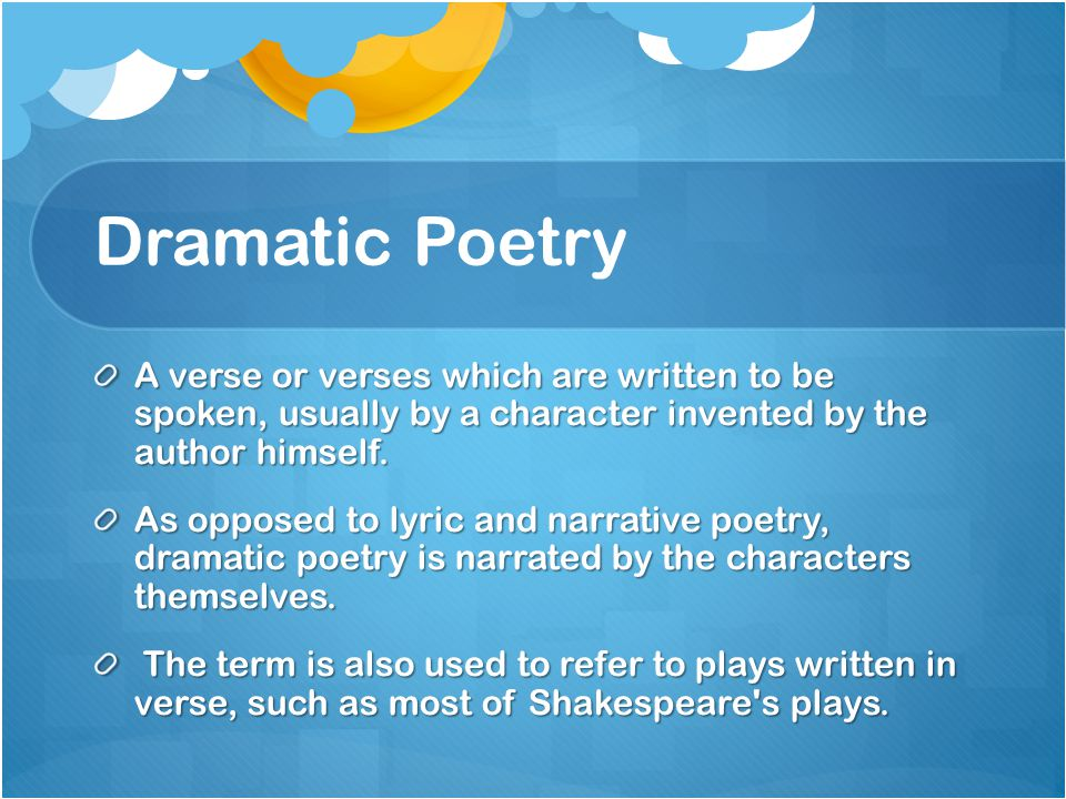 Dramatic Poetry A verse or verses which are written to be spoken, usually by a character invented by the author himself.