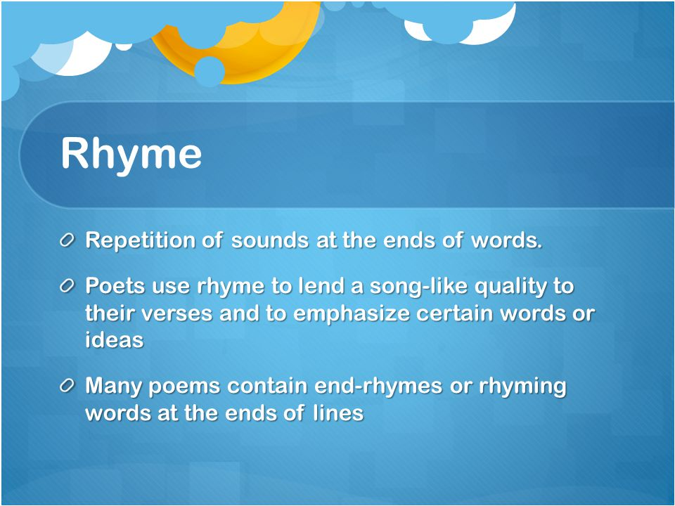 Rhyme Repetition of sounds at the ends of words.