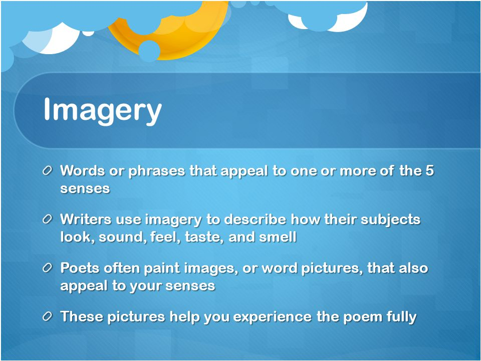 Imagery Words or phrases that appeal to one or more of the 5 senses