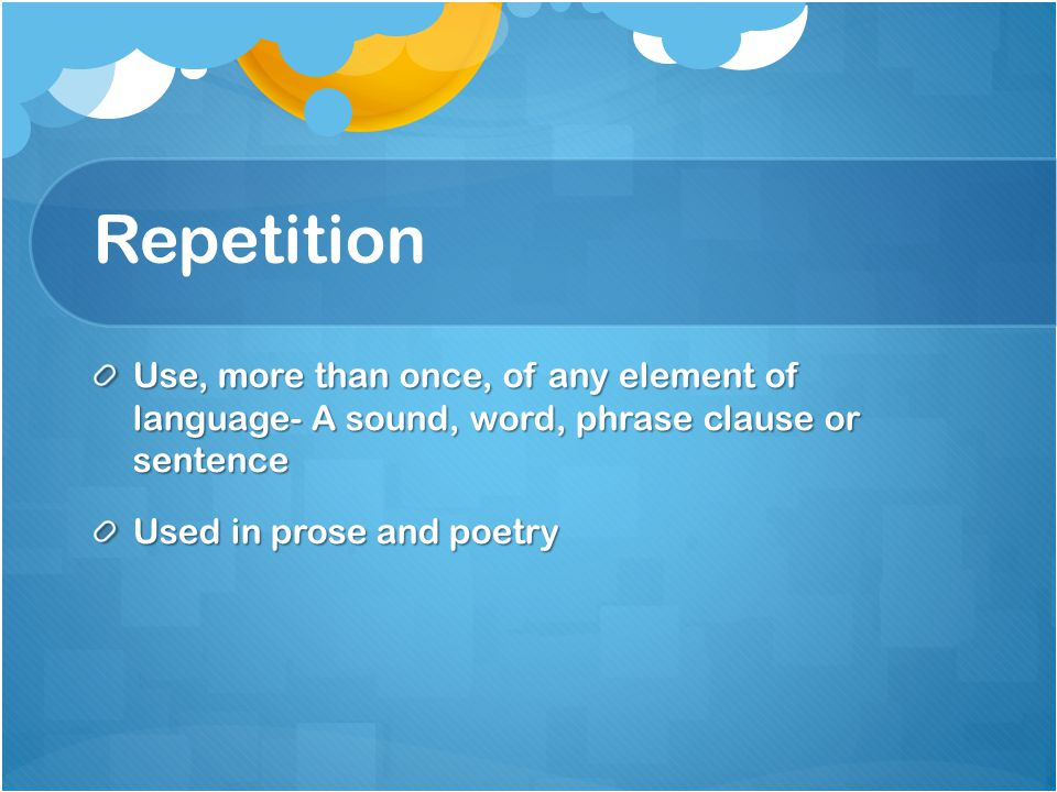 Repetition Use, more than once, of any element of language- A sound, word, phrase clause or sentence.