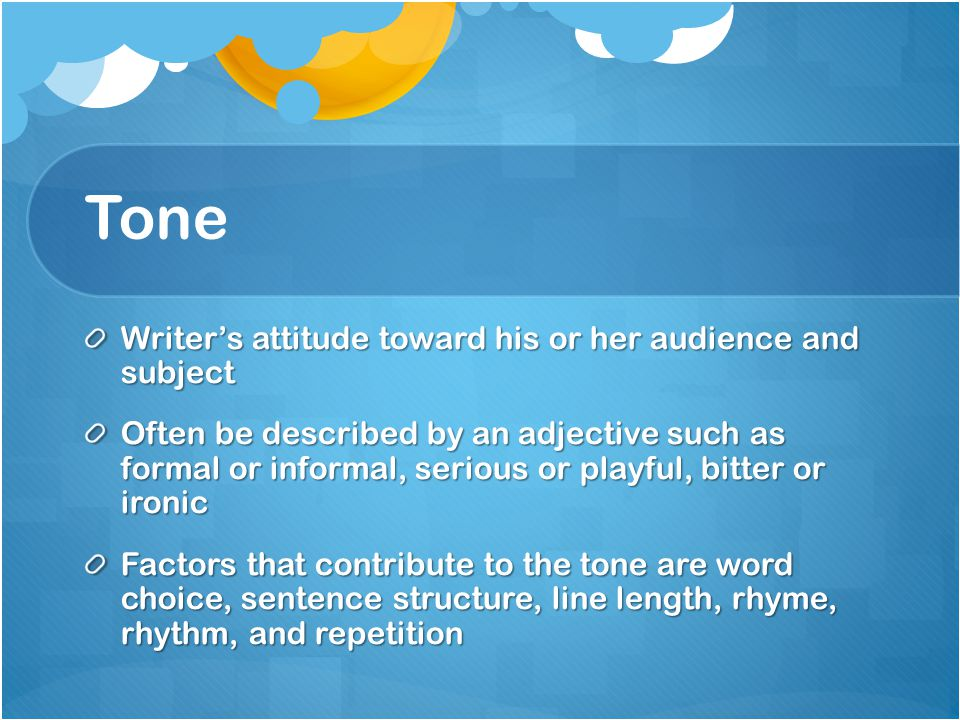 Tone Writer's attitude toward his or her audience and subject