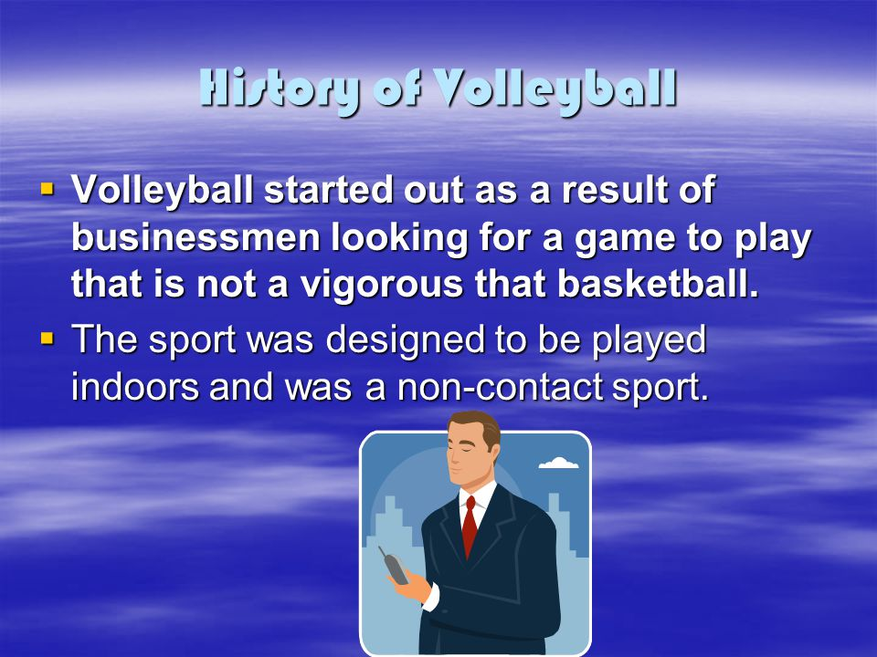 History of Volleyball Volleyball started out as a result of businessmen looking for a game to play that is not a vigorous that basketball.
