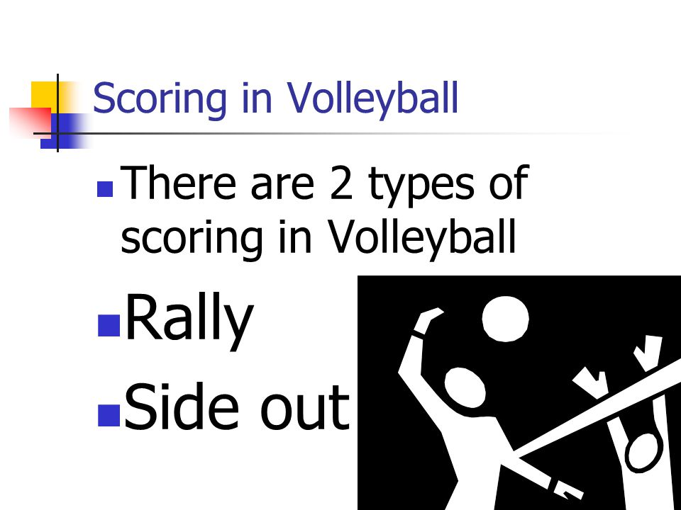 Rally Side out There are 2 types of scoring in Volleyball