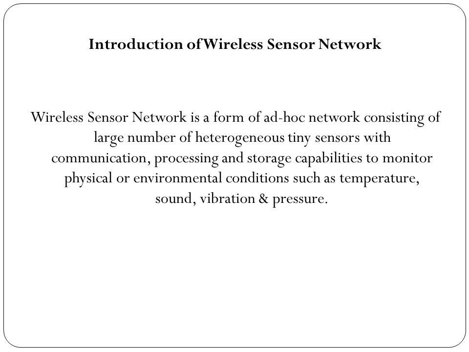 Introduction of Wireless Sensor Network Wireless Sensor Network is a form of ad-hoc network consisting of large number of heterogeneous tiny sensors with communication, processing and storage capabilities to monitor physical or environmental conditions such as temperature, sound, vibration & pressure.
