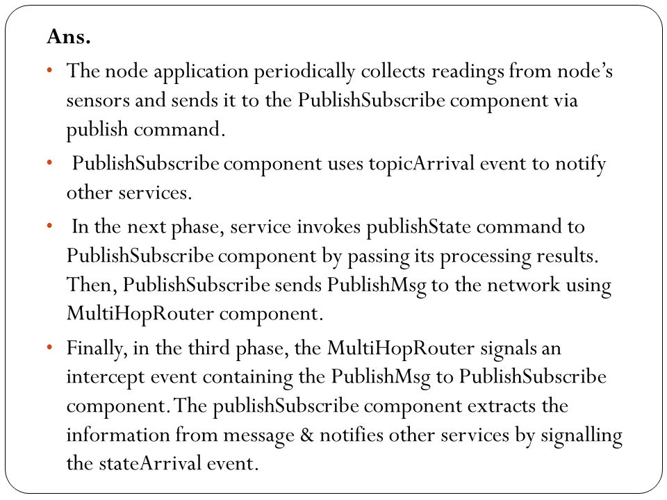 Ans. The node application periodically collects readings from node's sensors and sends it to the PublishSubscribe component via publish command.