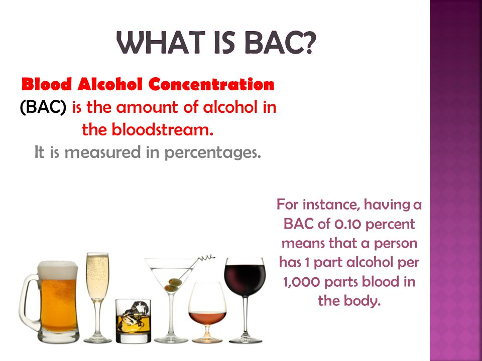 WHAT IS BAC Blood Alcohol Concentration (BAC) is the amount of alcohol in the bloodstream. It is measured in percentages.