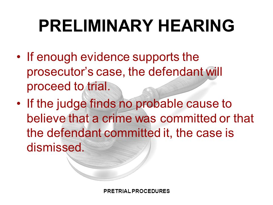 PRELIMINARY HEARING If enough evidence supports the prosecutor's case, the defendant will proceed to trial.