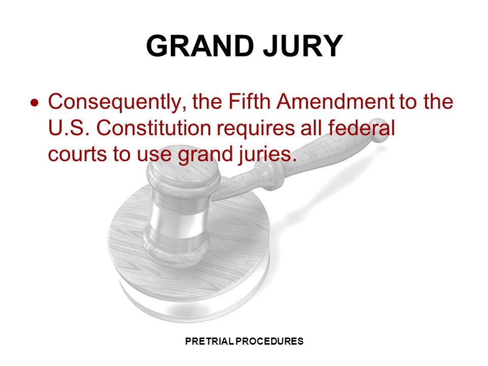 GRAND JURY Consequently, the Fifth Amendment to the U.S. Constitution requires all federal courts to use grand juries.