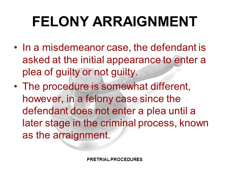 FELONY ARRAIGNMENT In a misdemeanor case, the defendant is asked at the initial appearance to enter a plea of guilty or not guilty.