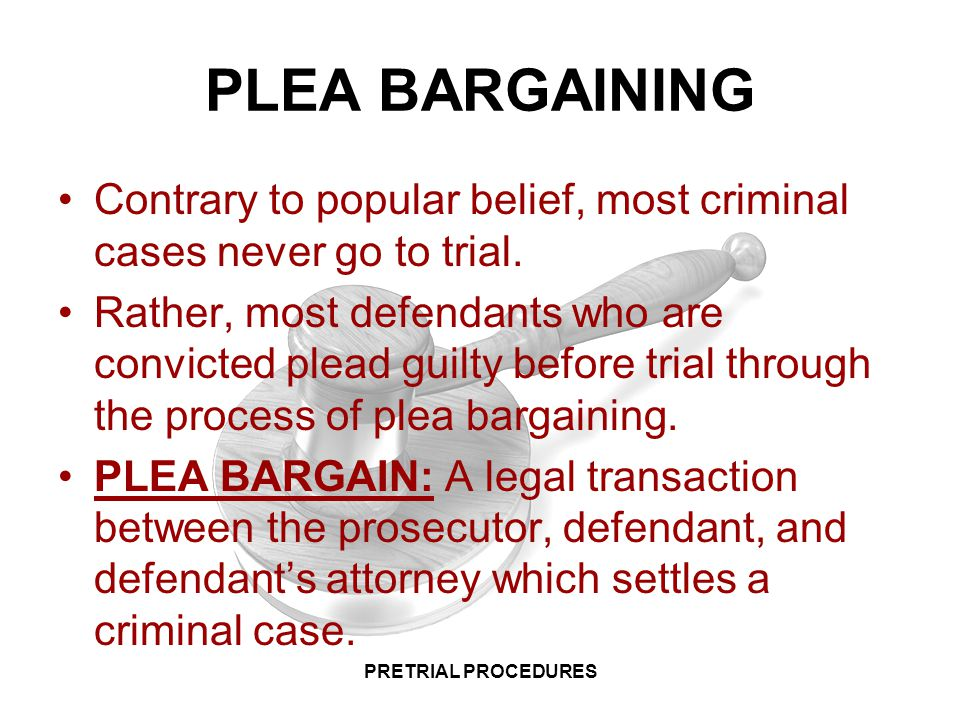 PLEA BARGAINING Contrary to popular belief, most criminal cases never go to trial.
