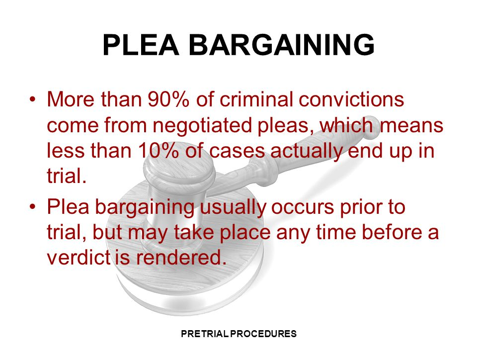 PLEA BARGAINING More than 90% of criminal convictions come from negotiated pleas, which means less than 10% of cases actually end up in trial.