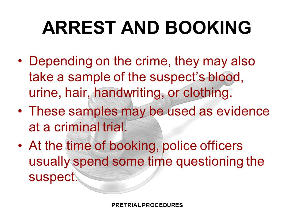 ARREST AND BOOKING Depending on the crime, they may also take a sample of the suspect's blood, urine, hair, handwriting, or clothing.