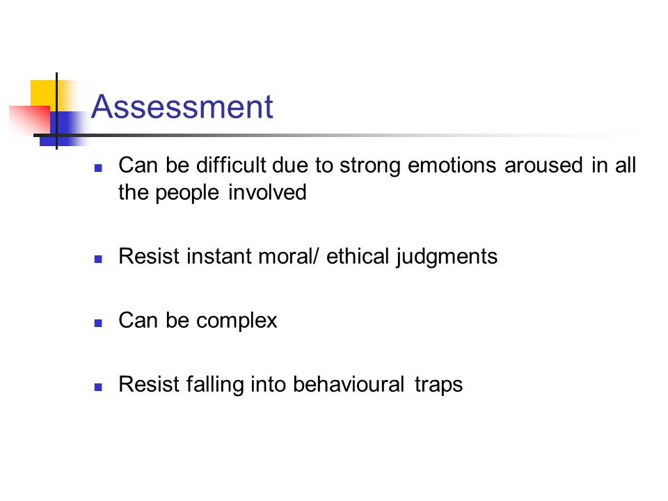 Assessment Can be difficult due to strong emotions aroused in all the people involved. Resist instant moral/ ethical judgments.