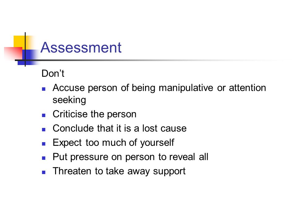 Assessment Don't. Accuse person of being manipulative or attention seeking. Criticise the person.