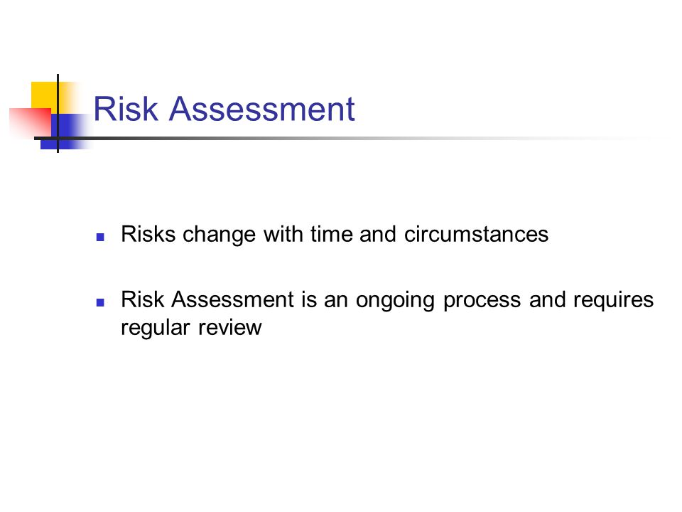 Risk Assessment Risks change with time and circumstances