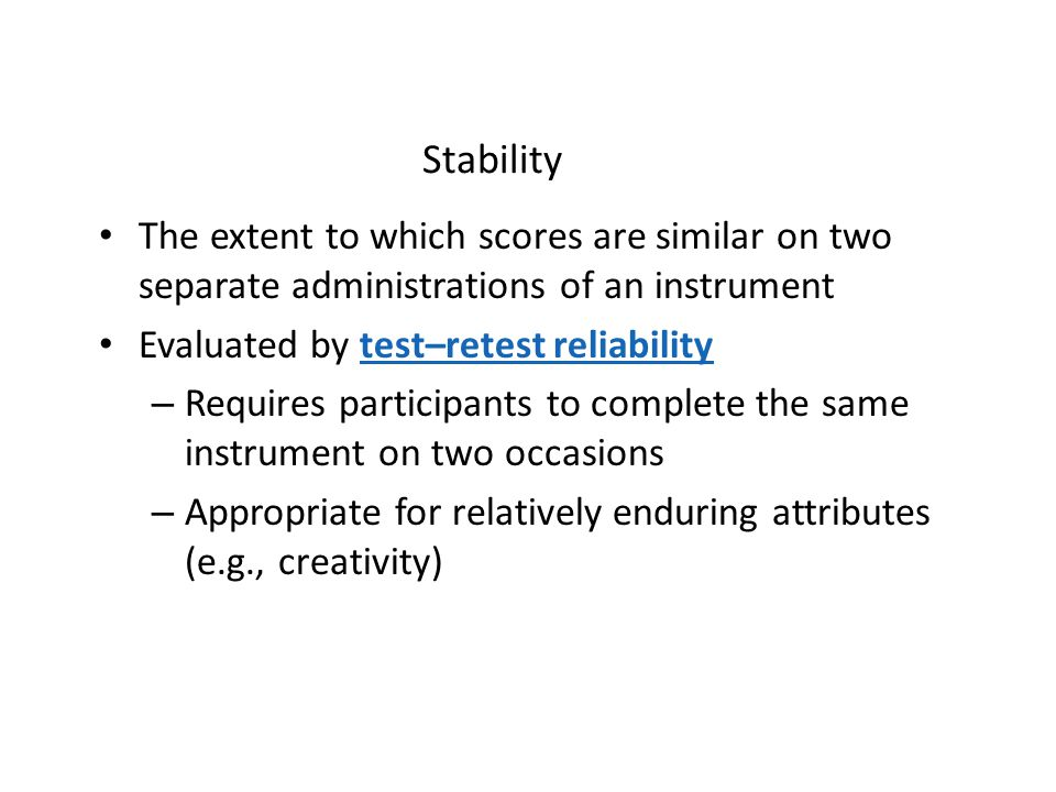 Stability The extent to which scores are similar on two separate administrations of an instrument. Evaluated by test–retest reliability.