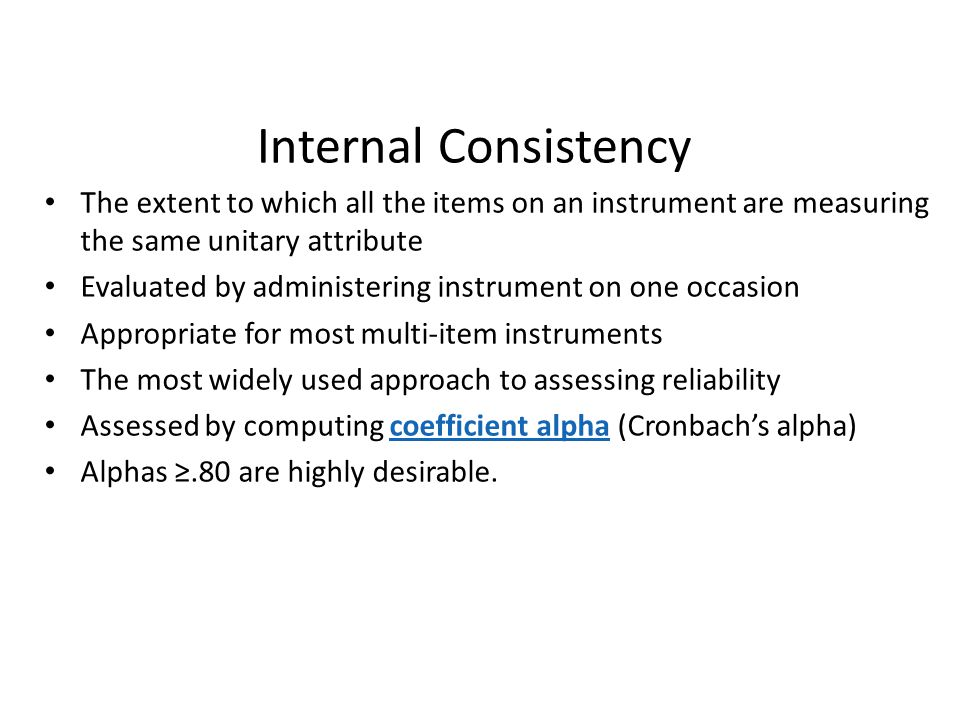 Internal Consistency The extent to which all the items on an instrument are measuring the same unitary attribute.