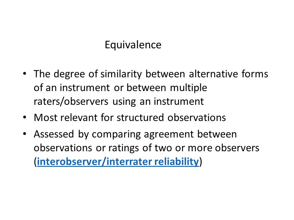 Equivalence The degree of similarity between alternative forms of an instrument or between multiple raters/observers using an instrument.