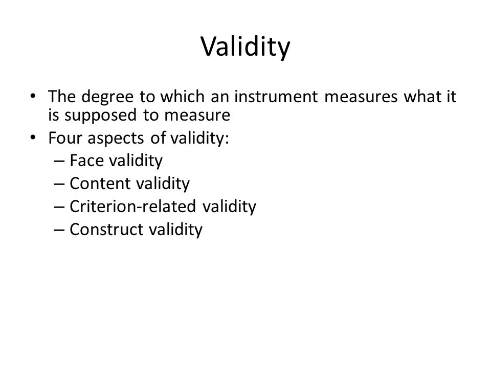 Validity The degree to which an instrument measures what it is supposed to measure. Four aspects of validity:
