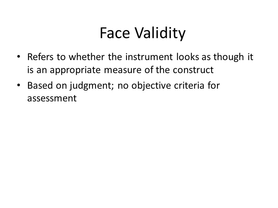 Face Validity Refers to whether the instrument looks as though it is an appropriate measure of the construct.